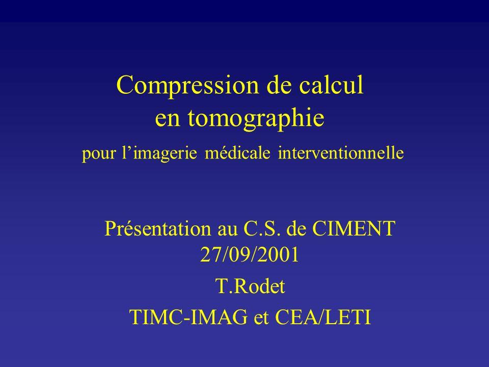 Compression de calcul en tomographie pour limagerie médicale interventionnelle Présentation au C.S. de CIMENT 27/09/2001 T.Rodet TIMC-IMAG et CEA/LETI