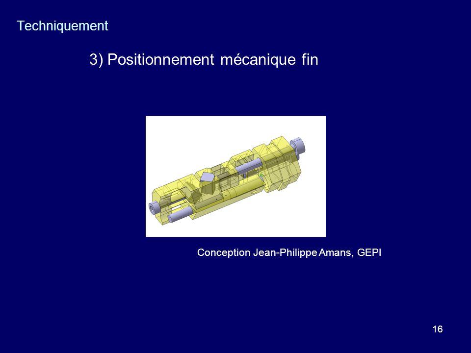 16 Techniquement 3) Positionnement mécanique fin Conception Jean-Philippe Amans, GEPI
