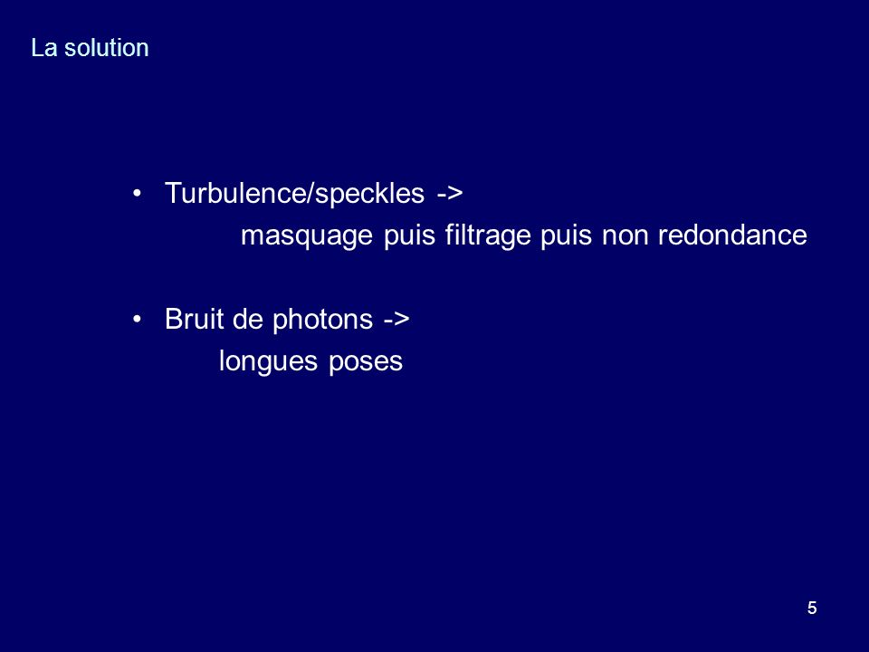 5 La solution Turbulence/speckles -> masquage puis filtrage puis non redondance Bruit de photons -> longues poses