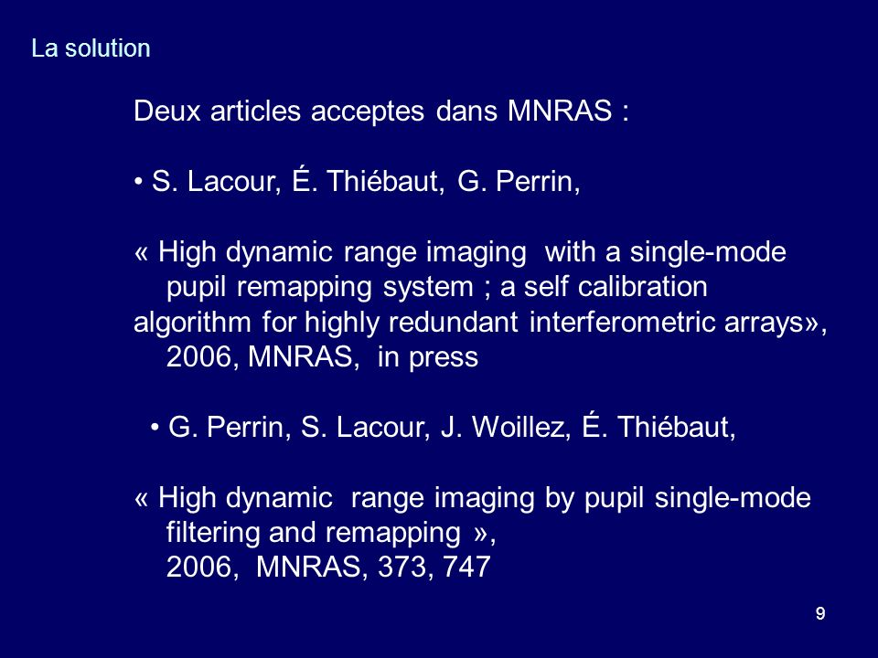 9 La solution Deux articles acceptes dans MNRAS : S. Lacour, É. Thiébaut, G. Perrin, « High dynamic range imaging with a single-mode pupil remapping s