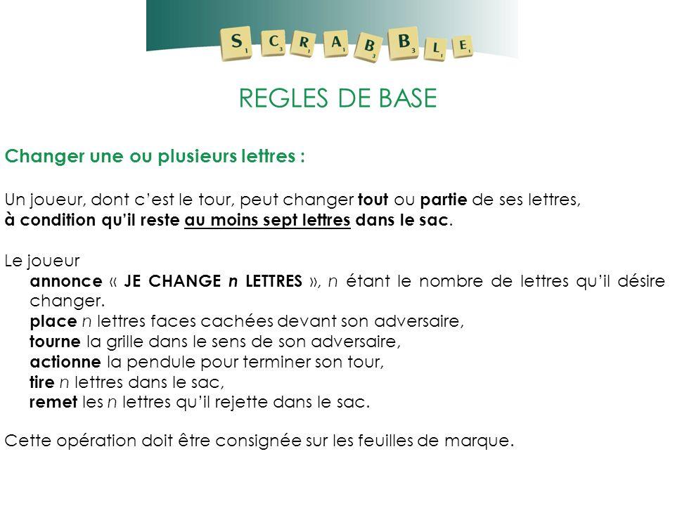 REGLES DE BASE Changer une ou plusieurs lettres : Un joueur, dont cest le tour, peut changer tout ou partie de ses lettres, à condition quil reste au