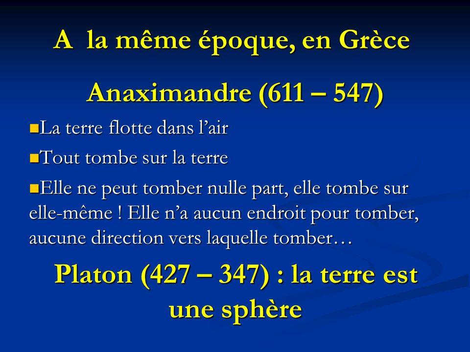 A la même époque, en Grèce Anaximandre (611 – 547) La terre flotte dans lair La terre flotte dans lair Tout tombe sur la terre Tout tombe sur la terre Elle ne peut tomber nulle part, elle tombe sur elle-même .