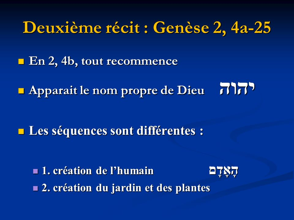 Deuxième récit : Genèse 2, 4a-25 En 2, 4b, tout recommence En 2, 4b, tout recommence Apparait le nom propre de Dieu יהוה Apparait le nom propre de Dieu יהוה Les séquences sont différentes : Les séquences sont différentes : 1.
