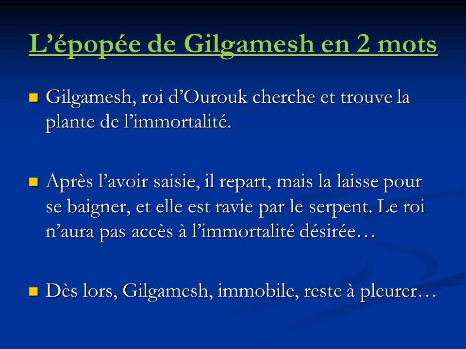 Lépopée de Gilgamesh en 2 mots Gilgamesh, roi dOurouk cherche et trouve la plante de limmortalité.