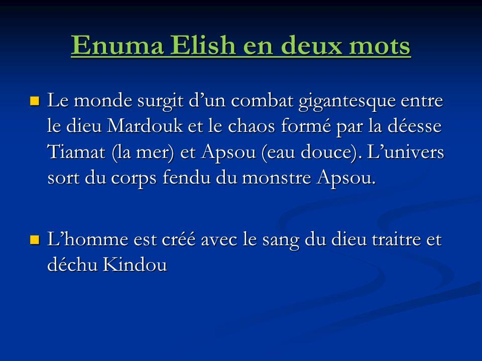 Enuma Elish en deux mots Le monde surgit dun combat gigantesque entre le dieu Mardouk et le chaos formé par la déesse Tiamat (la mer) et Apsou (eau douce).