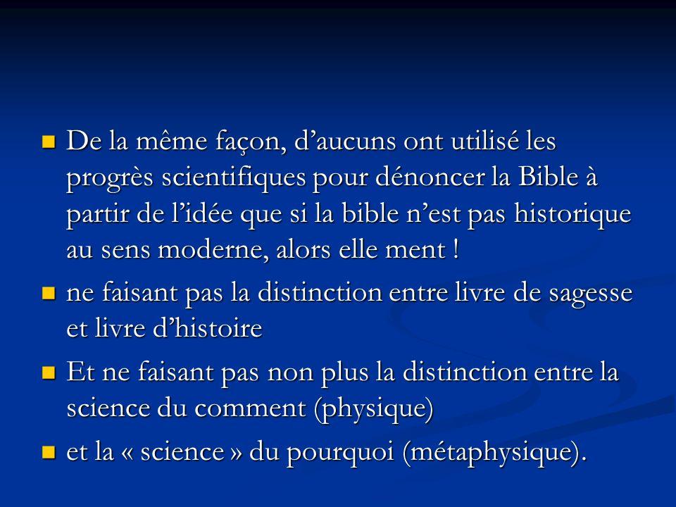 De la même façon, daucuns ont utilisé les progrès scientifiques pour dénoncer la Bible à partir de lidée que si la bible nest pas historique au sens moderne, alors elle ment .