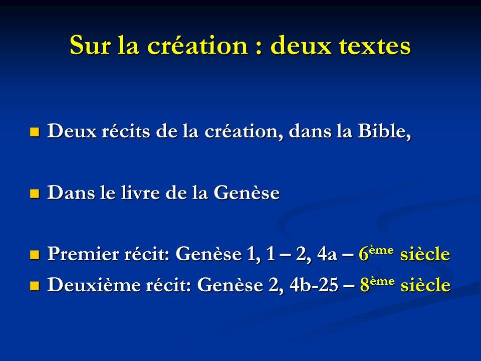 Sur la création : deux textes Deux récits de la création, dans la Bible, Deux récits de la création, dans la Bible, Dans le livre de la Genèse Dans le livre de la Genèse Premier récit: Genèse 1, 1 – 2, 4a – 6 ème siècle Premier récit: Genèse 1, 1 – 2, 4a – 6 ème siècle Deuxième récit: Genèse 2, 4b-25 – 8 ème siècle Deuxième récit: Genèse 2, 4b-25 – 8 ème siècle