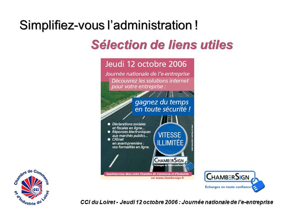Simplifiez-vous ladministration ! Sélection de liens utiles CCI du Loiret - Jeudi 12 octobre 2006 : Journée nationale de le-entreprise