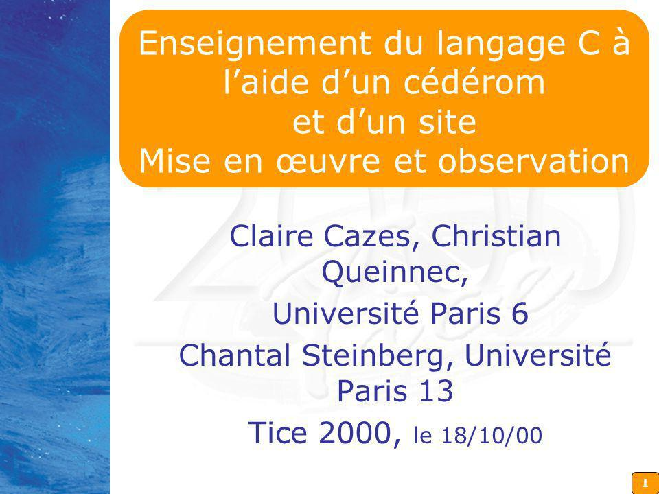 1 Enseignement du langage C à laide dun cédérom et dun site Mise en œuvre et observation Claire Cazes, Christian Queinnec, Université Paris 6 Chantal Steinberg, Université Paris 13 Tice 2000, le 18/10/00