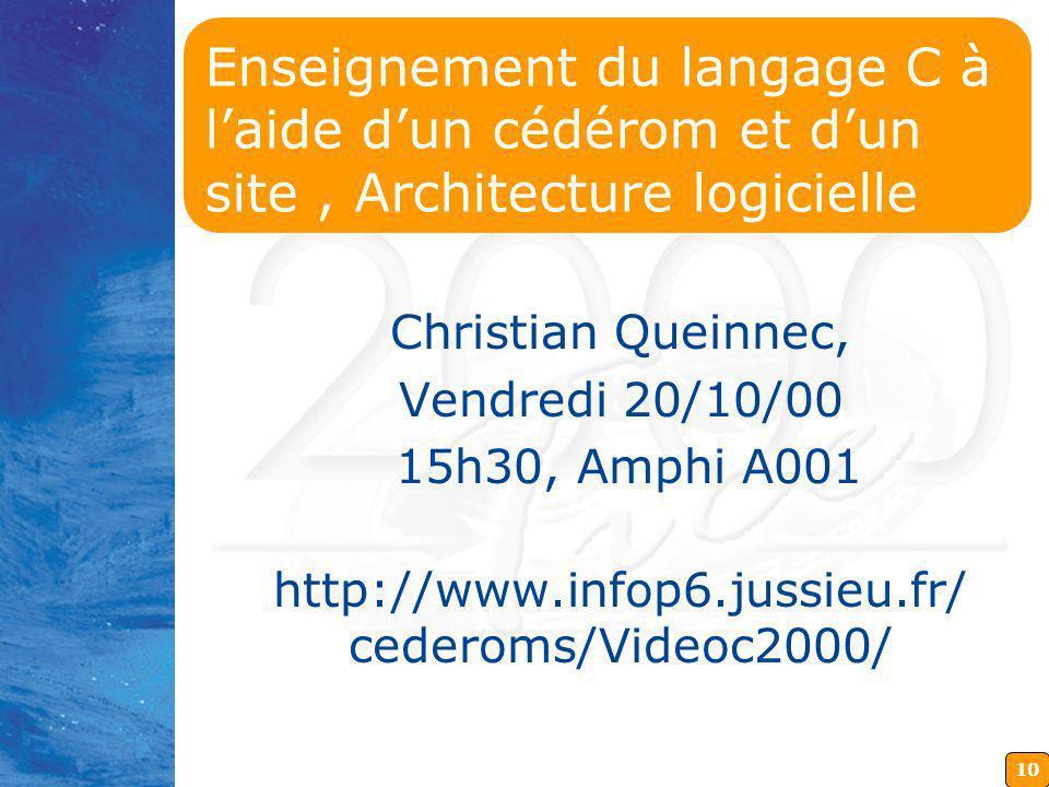 10 Enseignement du langage C à laide dun cédérom et dun site, Architecture logicielle Christian Queinnec, Vendredi 20/10/00 15h30, Amphi A001 http://www.infop6.jussieu.fr/ cederoms/Videoc2000/