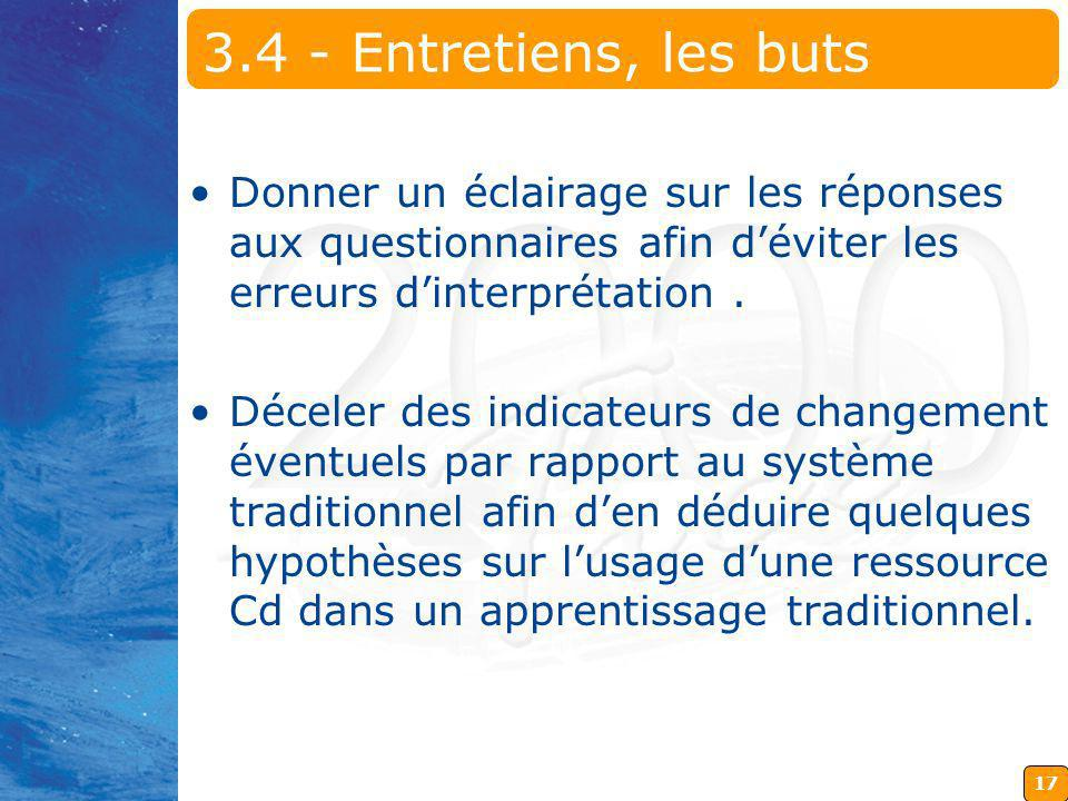 17 3.4 - Entretiens, les buts Donner un éclairage sur les réponses aux questionnaires afin déviter les erreurs dinterprétation.