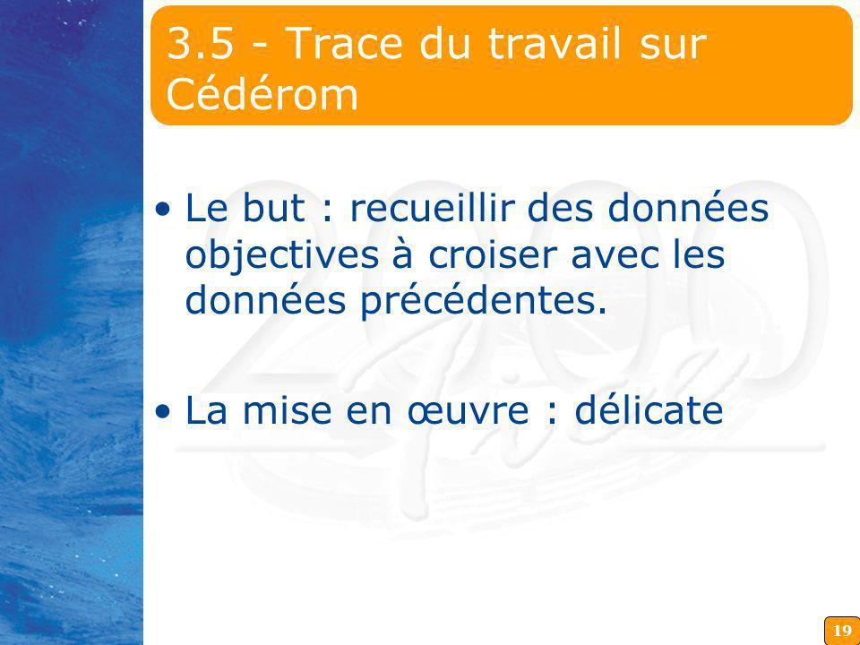 19 3.5 - Trace du travail sur Cédérom Le but : recueillir des données objectives à croiser avec les données précédentes. La mise en œuvre : délicate