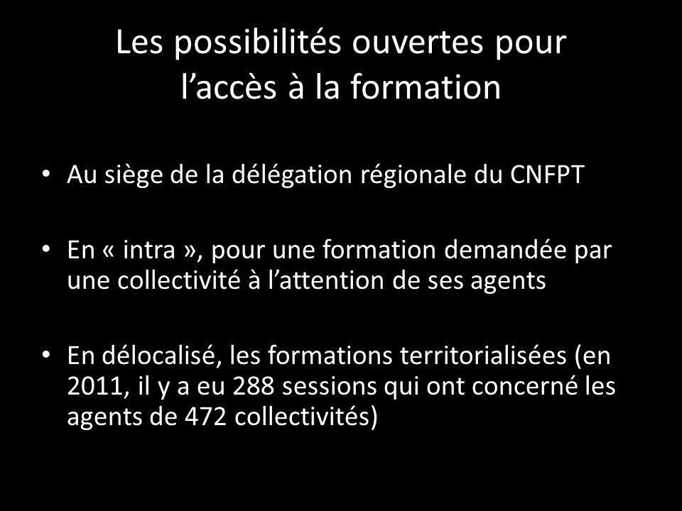 Les possibilités ouvertes pour laccès à la formation Au siège de la délégation régionale du CNFPT En « intra », pour une formation demandée par une collectivité à lattention de ses agents En délocalisé, les formations territorialisées (en 2011, il y a eu 288 sessions qui ont concerné les agents de 472 collectivités)