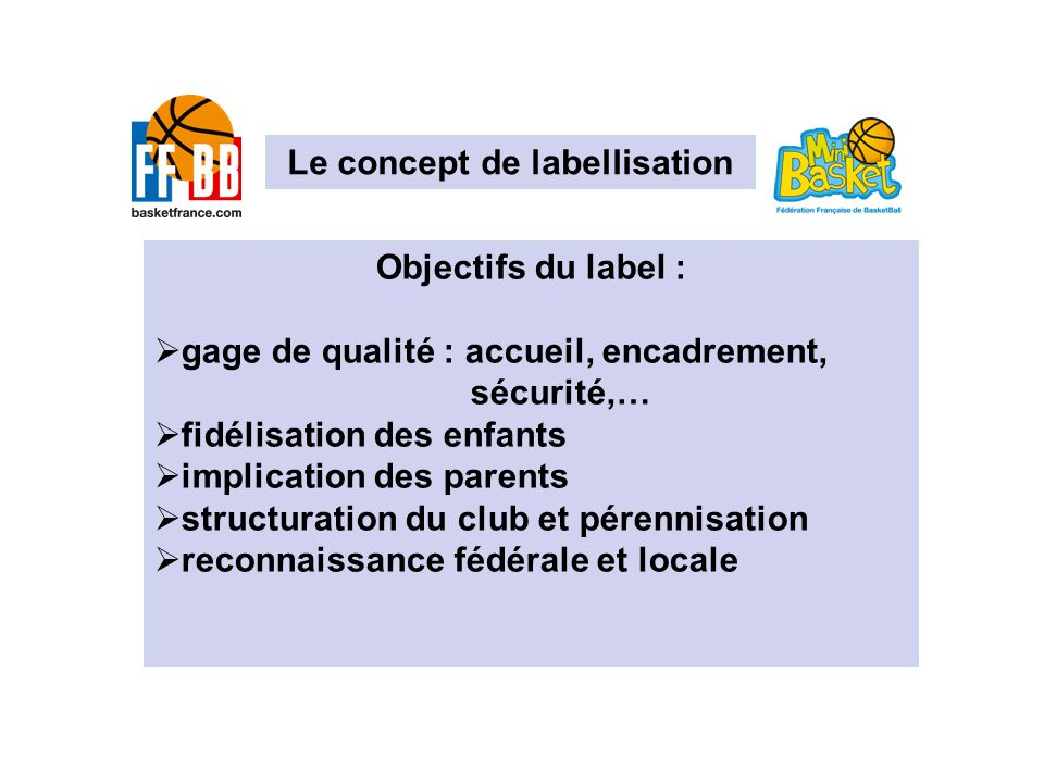 Le concept de labellisation Objectifs du label : gage de qualité : accueil, encadrement, sécurité,… fidélisation des enfants implication des parents s