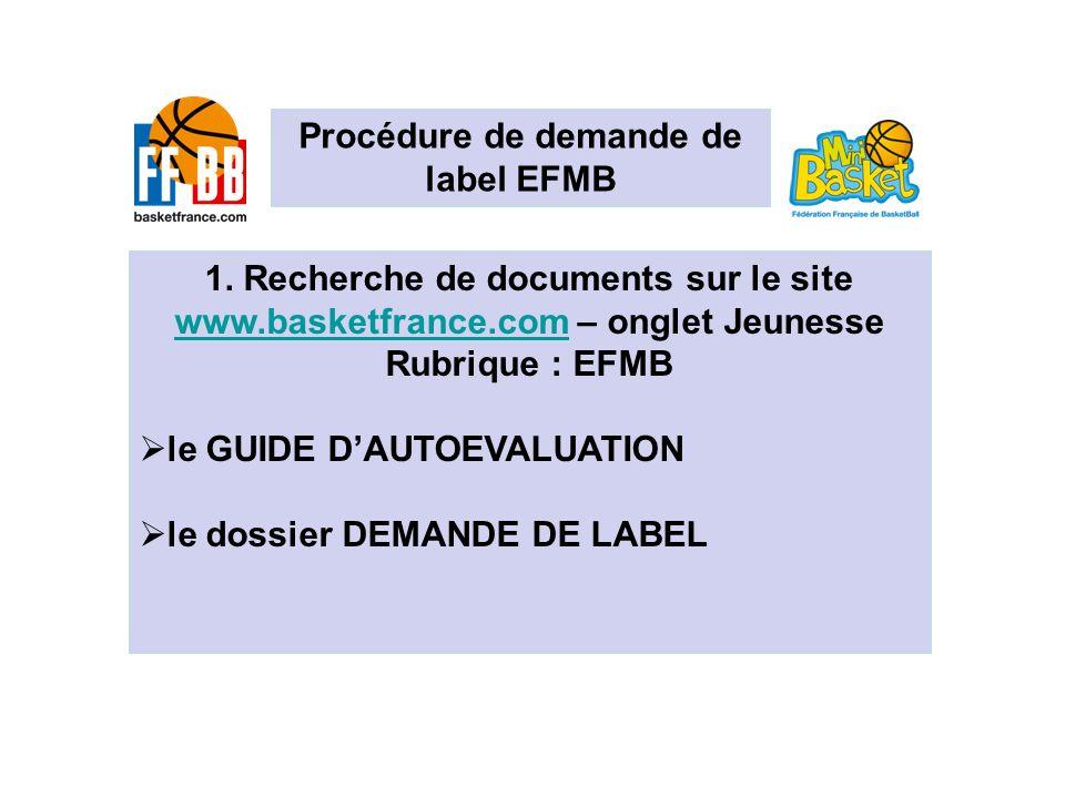 Procédure de demande de label EFMB 1. Recherche de documents sur le site www.basketfrance.comwww.basketfrance.com – onglet Jeunesse Rubrique : EFMB le