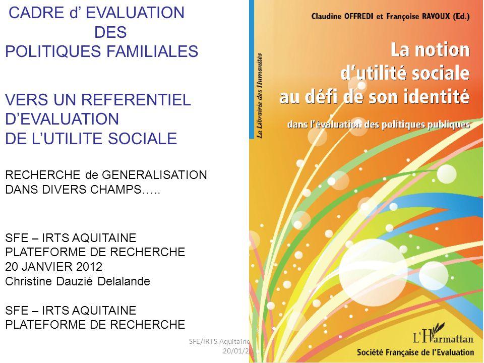 SFE/IRTS Aquitaine-séminaire du 20/01/2012 1 CADRE d EVALUATION DES POLITIQUES FAMILIALES VERS UN REFERENTIEL DEVALUATION DE LUTILITE SOCIALE RECHERCHE de GENERALISATION DANS DIVERS CHAMPS…..