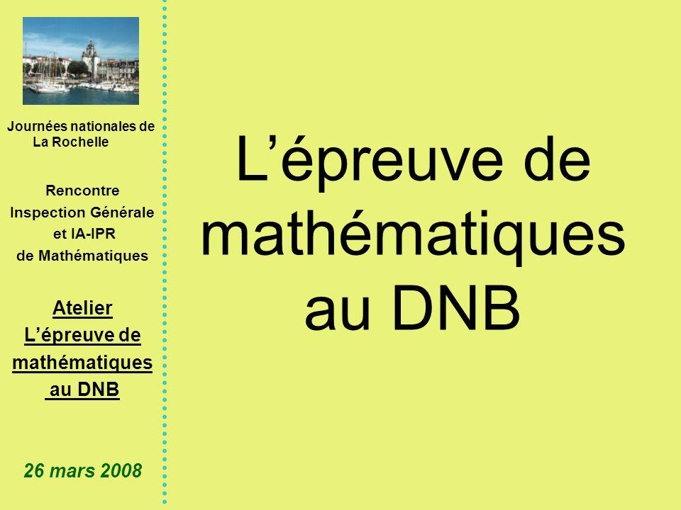 Journées nationales de La Rochelle Rencontre Inspection Générale et IA-IPR de Mathématiques Atelier Lépreuve de mathématiques au DNB 26 mars 2008 Lépreuve de mathématiques au DNB