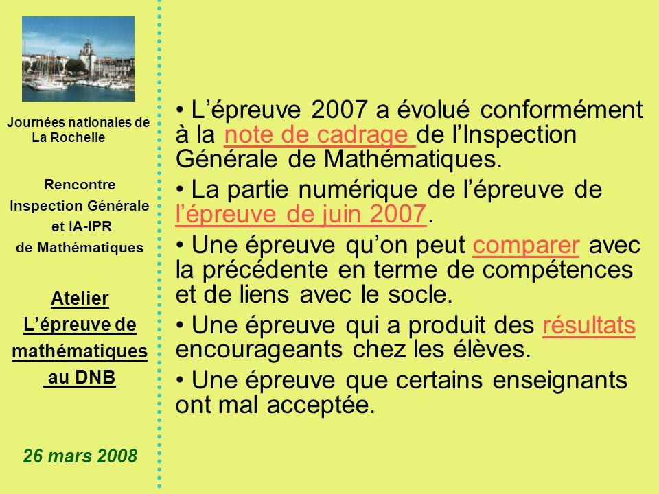 Journées nationales de La Rochelle Rencontre Inspection Générale et IA-IPR de Mathématiques Atelier Lépreuve de mathématiques au DNB 26 mars 2008 Lépreuve 2007 a évolué conformément à la note de cadrage de lInspection Générale de Mathématiques.note de cadrage La partie numérique de lépreuve de lépreuve de juin 2007.