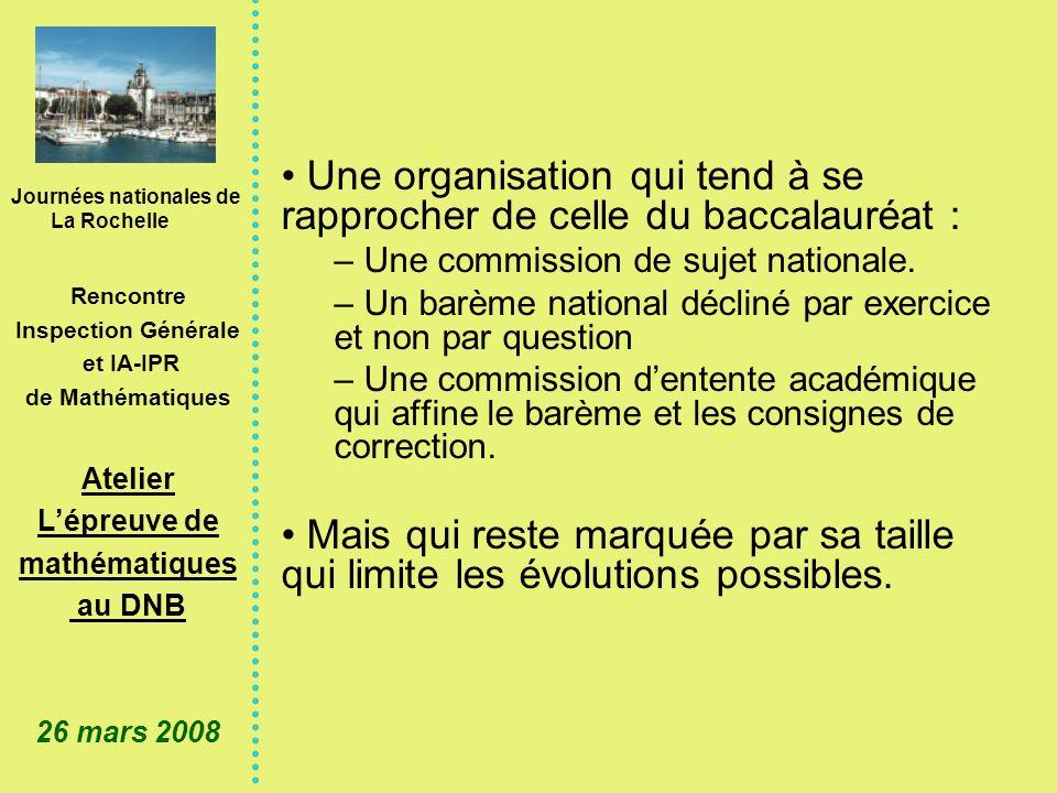Journées nationales de La Rochelle Rencontre Inspection Générale et IA-IPR de Mathématiques Atelier Lépreuve de mathématiques au DNB 26 mars 2008 Une organisation qui tend à se rapprocher de celle du baccalauréat : – Une commission de sujet nationale.
