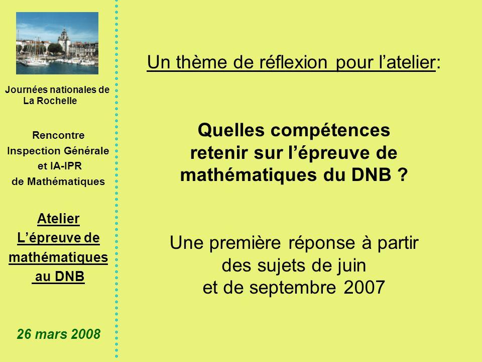 Journées nationales de La Rochelle Rencontre Inspection Générale et IA-IPR de Mathématiques Atelier Lépreuve de mathématiques au DNB 26 mars 2008 Un thème de réflexion pour latelier: Quelles compétences retenir sur lépreuve de mathématiques du DNB .