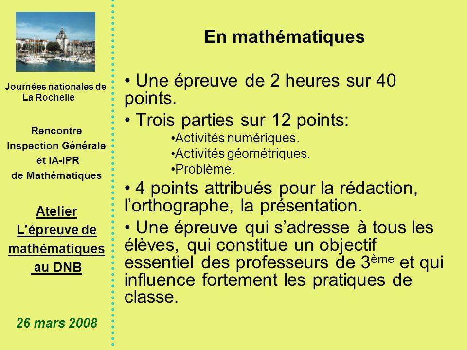 Journées nationales de La Rochelle Rencontre Inspection Générale et IA-IPR de Mathématiques Atelier Lépreuve de mathématiques au DNB 26 mars 2008 En mathématiques Une épreuve de 2 heures sur 40 points.