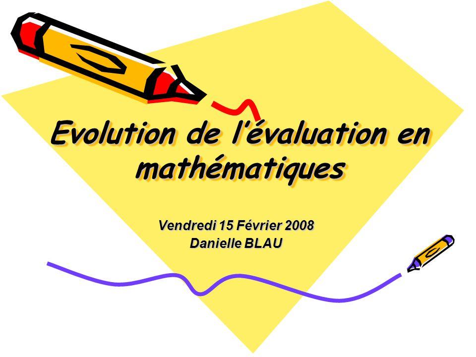 Evolution de lévaluation en mathématiques Vendredi 15 Février 2008 Danielle BLAU