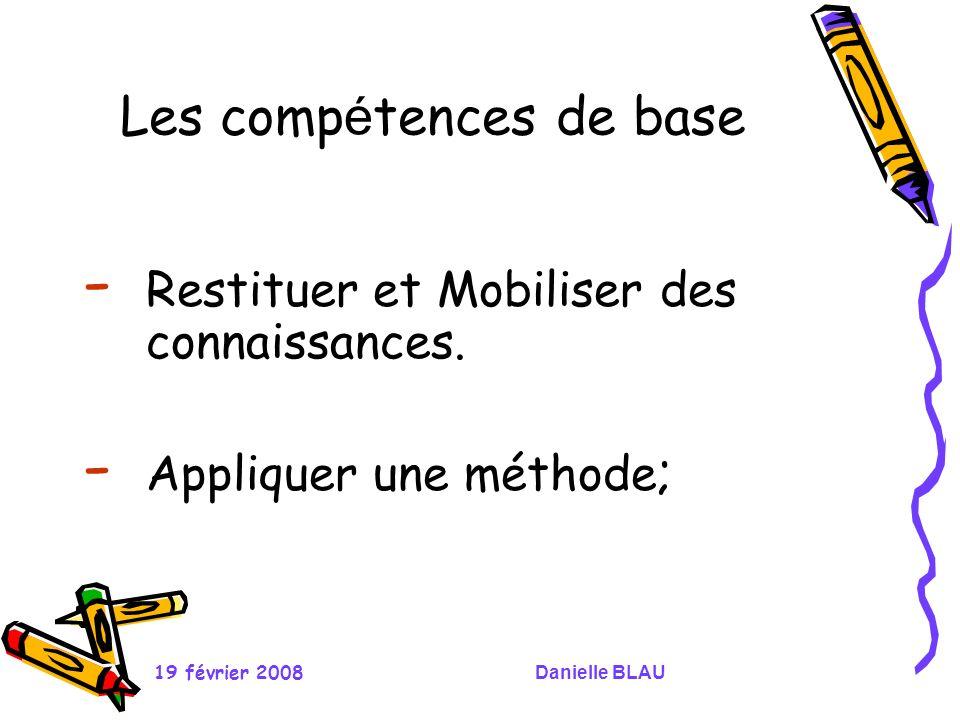 19 février 2008Danielle BLAU Les comp é tences de base - Restituer et Mobiliser des connaissances. - Appliquer une méthode ;