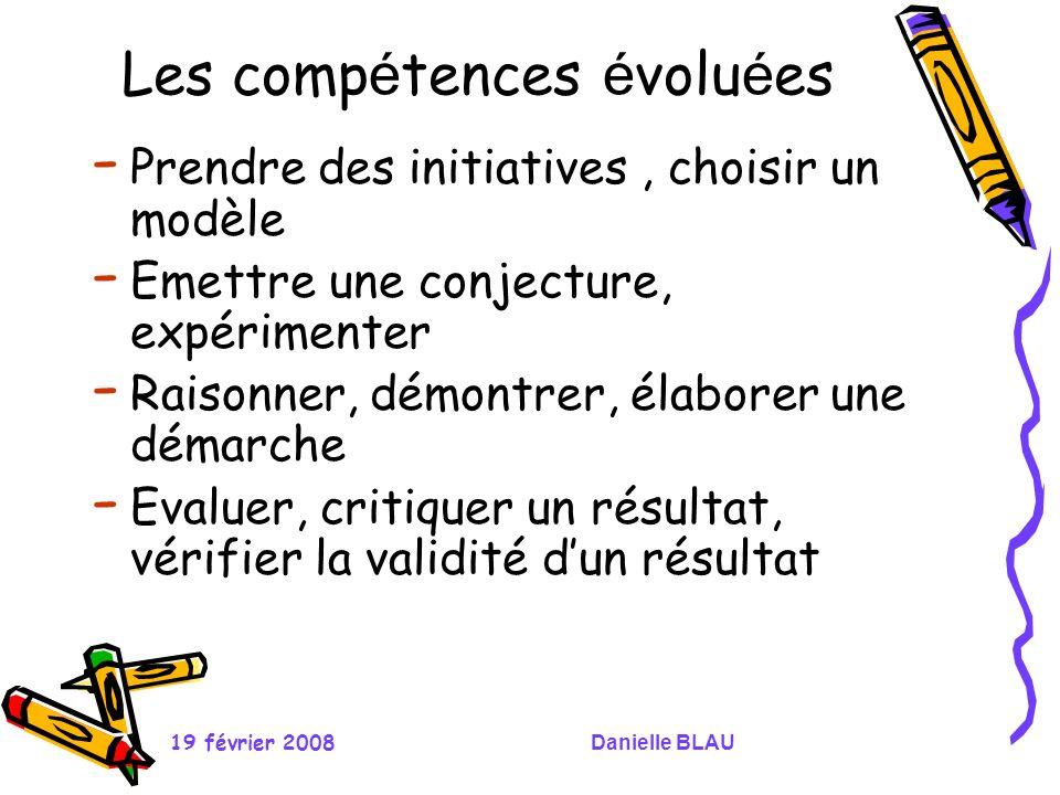 19 février 2008Danielle BLAU Les comp é tences é volu é es - Prendre des initiatives, choisir un modèle - Emettre une conjecture, expérimenter - Raiso