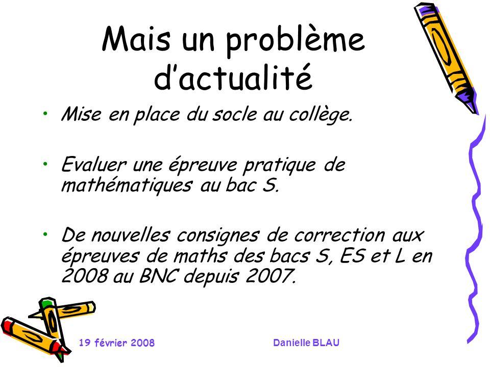 19 février 2008Danielle BLAU Mais un problème dactualité Mise en place du socle au collège. Evaluer une épreuve pratique de mathématiques au bac S. De