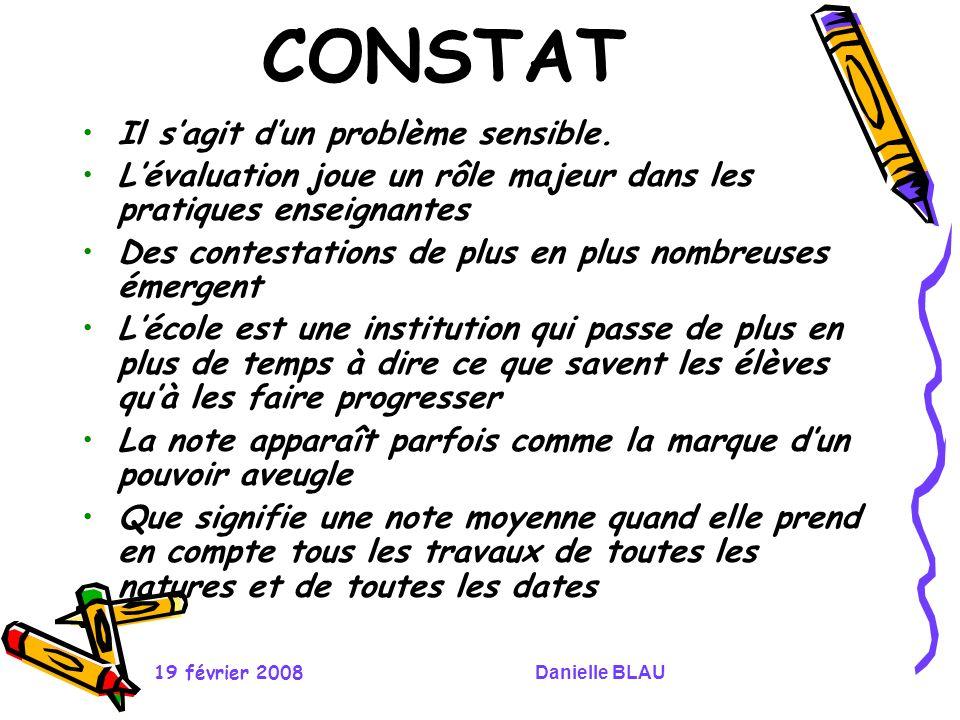 19 février 2008Danielle BLAU CONSTAT Il sagit dun problème sensible. Lévaluation joue un rôle majeur dans les pratiques enseignantes Des contestations