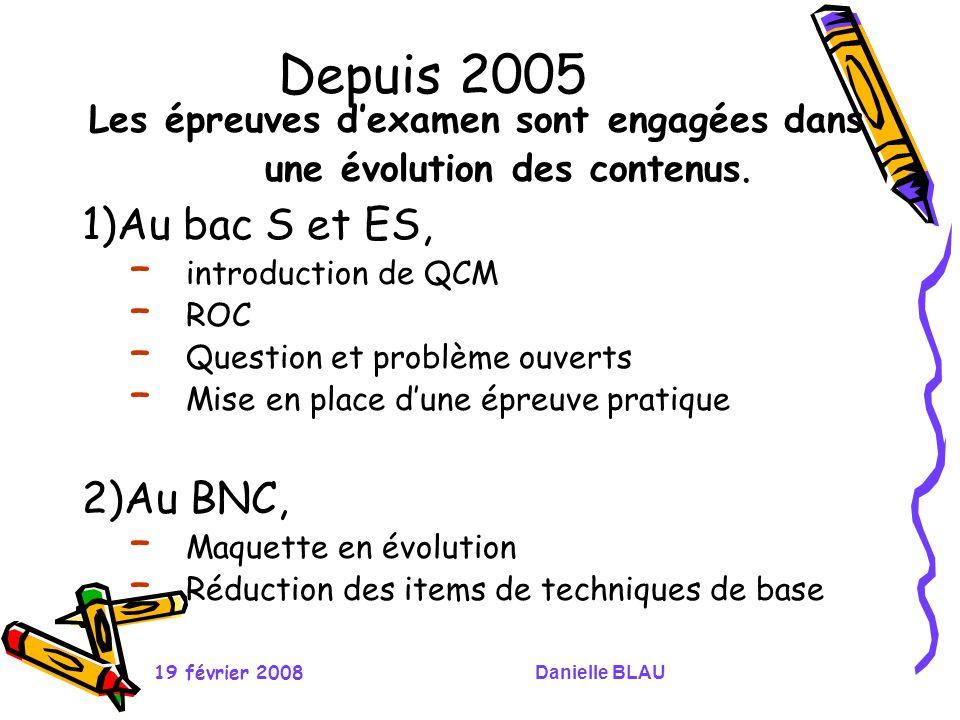 19 février 2008Danielle BLAU Depuis 2005 Les épreuves dexamen sont engagées dans une évolution des contenus. 1)Au bac S et ES, – introduction de QCM –