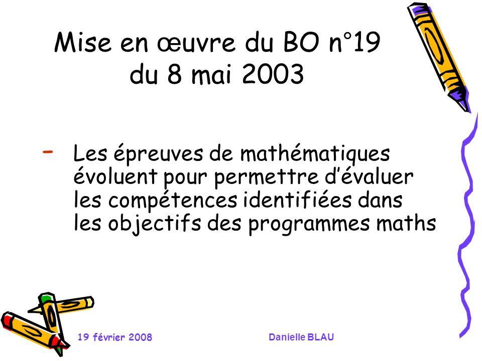19 février 2008Danielle BLAU Mise en œ uvre du BO n°19 du 8 mai 2003 - Les épreuves de mathématiques évoluent pour permettre dévaluer les compétences