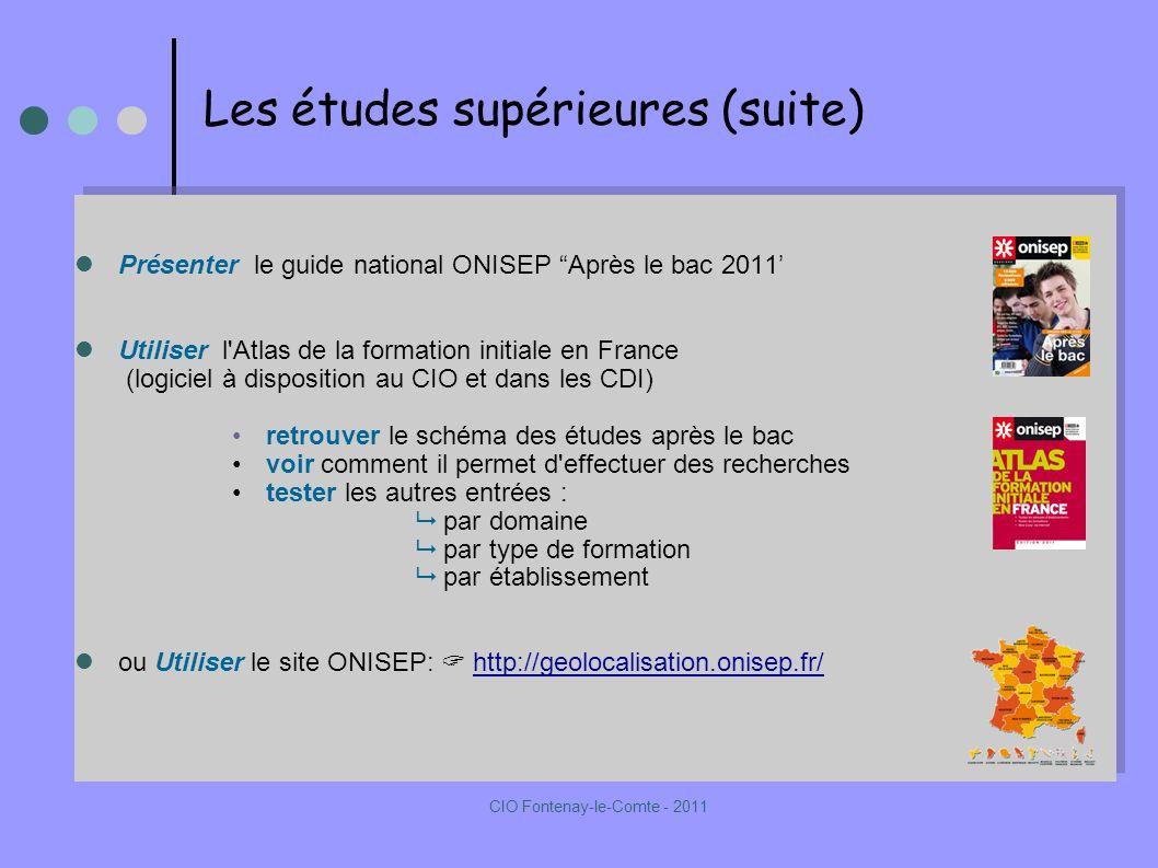 Présenter le guide national ONISEP Après le bac 2011 Utiliser l Atlas de la formation initiale en France (logiciel à disposition au CIO et dans les CDI) retrouver le schéma des études après le bac voir comment il permet d effectuer des recherches tester les autres entrées : par domaine par type de formation par établissement ou Utiliser le site ONISEP: http://geolocalisation.onisep.fr/http://geolocalisation.onisep.fr/ Présenter le guide national ONISEP Après le bac 2011 Utiliser l Atlas de la formation initiale en France (logiciel à disposition au CIO et dans les CDI) retrouver le schéma des études après le bac voir comment il permet d effectuer des recherches tester les autres entrées : par domaine par type de formation par établissement ou Utiliser le site ONISEP: http://geolocalisation.onisep.fr/http://geolocalisation.onisep.fr/ Les études supérieures (suite) CIO Fontenay-le-Comte - 2011