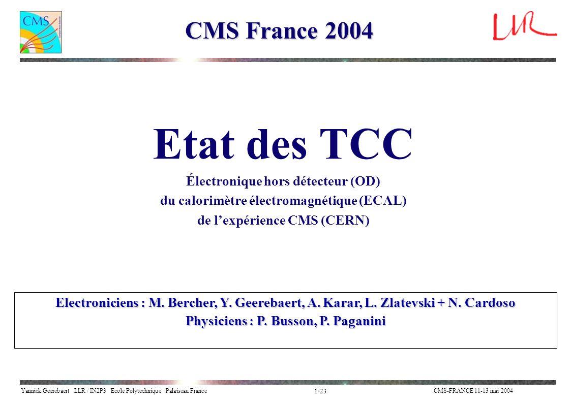 Yannick Geerebaert LLR / IN2P3 Ecole Polytechnique Palaiseau FranceCMS-FRANCE 11-13 mai 2004 1/23 CMS France 2004 Electroniciens : M. Bercher, Y. Geer