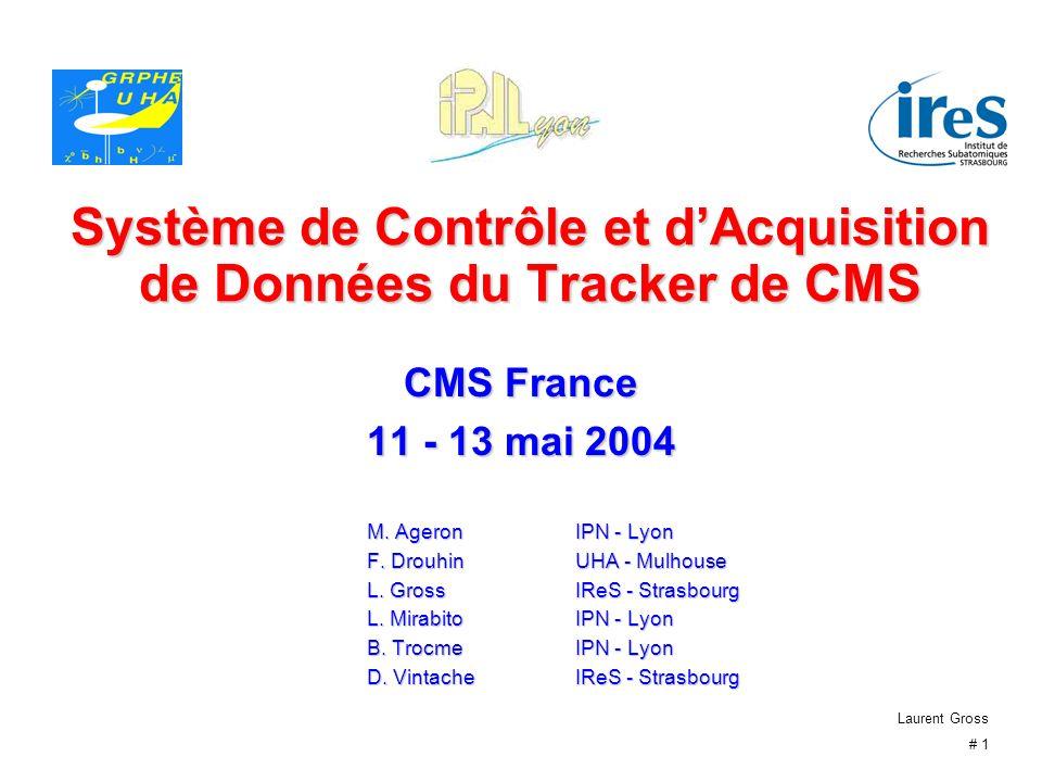 Laurent Gross # 1 Système de Contrôle et dAcquisition de Données du Tracker de CMS CMS France 11 - 13 mai 2004 M. AgeronIPN - Lyon F. Drouhin UHA - Mu