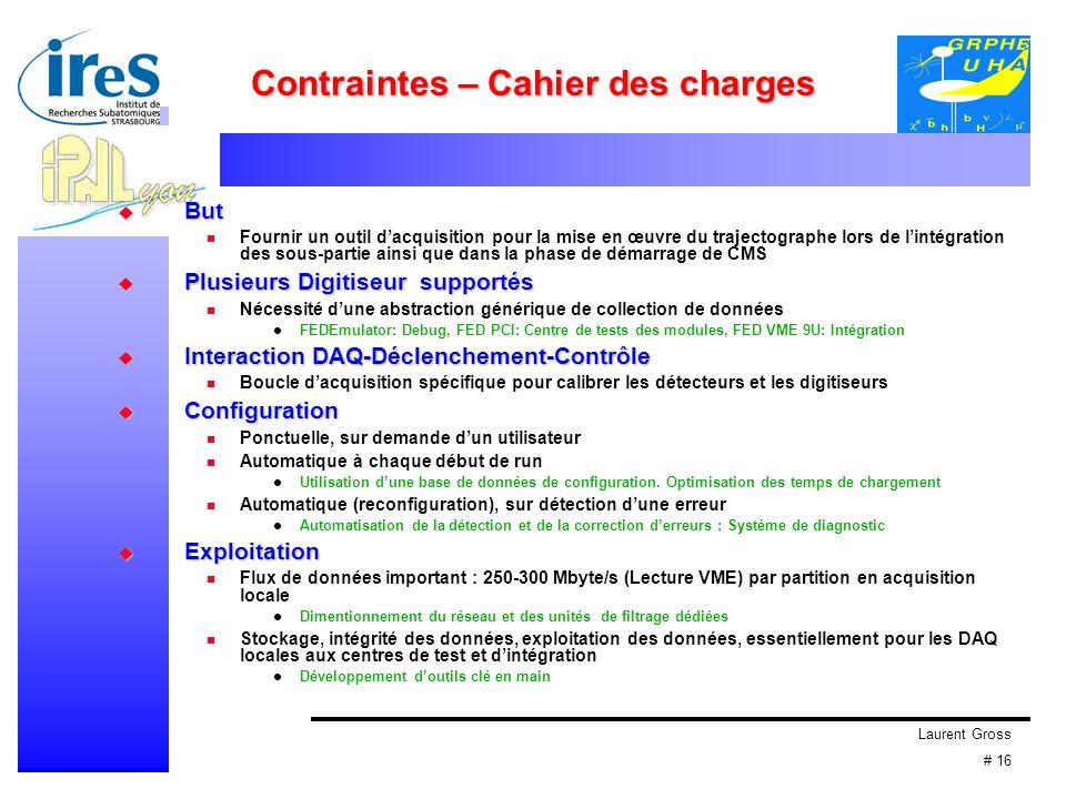 Laurent Gross # 16 Contraintes – Cahier des charges But But Fournir un outil dacquisition pour la mise en œuvre du trajectographe lors de lintégration