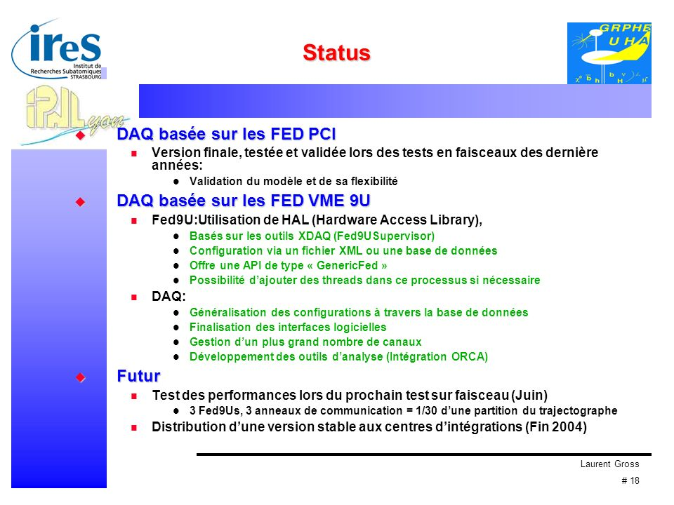 Laurent Gross # 18 Status DAQ basée sur les FED PCI DAQ basée sur les FED PCI Version finale, testée et validée lors des tests en faisceaux des dernière années: Validation du modèle et de sa flexibilité DAQ basée sur les FED VME 9U DAQ basée sur les FED VME 9U Fed9U:Utilisation de HAL (Hardware Access Library), Basés sur les outils XDAQ (Fed9USupervisor) Configuration via un fichier XML ou une base de données Offre une API de type « GenericFed » Possibilité dajouter des threads dans ce processus si nécessaire DAQ: Généralisation des configurations à travers la base de données Finalisation des interfaces logicielles Gestion dun plus grand nombre de canaux Développement des outils danalyse (Intégration ORCA) Futur Futur Test des performances lors du prochain test sur faisceau (Juin) 3 Fed9Us, 3 anneaux de communication = 1/30 dune partition du trajectographe Distribution dune version stable aux centres dintégrations (Fin 2004)
