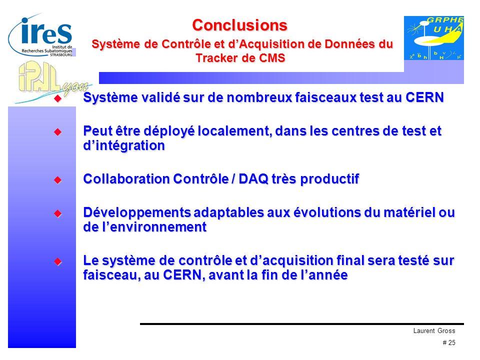 Laurent Gross # 25 Conclusions Système de Contrôle et dAcquisition de Données du Tracker de CMS Système validé sur de nombreux faisceaux test au CERN Système validé sur de nombreux faisceaux test au CERN Peut être déployé localement, dans les centres de test et dintégration Peut être déployé localement, dans les centres de test et dintégration Collaboration Contrôle / DAQ très productif Collaboration Contrôle / DAQ très productif Développements adaptables aux évolutions du matériel ou de lenvironnement Développements adaptables aux évolutions du matériel ou de lenvironnement Le système de contrôle et dacquisition final sera testé sur faisceau, au CERN, avant la fin de lannée Le système de contrôle et dacquisition final sera testé sur faisceau, au CERN, avant la fin de lannée