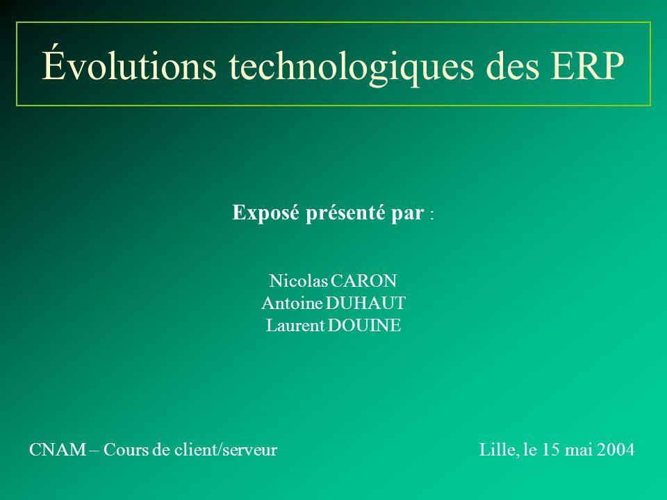 Évolutions technologiques des ERP Exposé présenté par : Nicolas CARON Antoine DUHAUT Laurent DOUINE CNAM – Cours de client/serveurLille, le 15 mai 2004