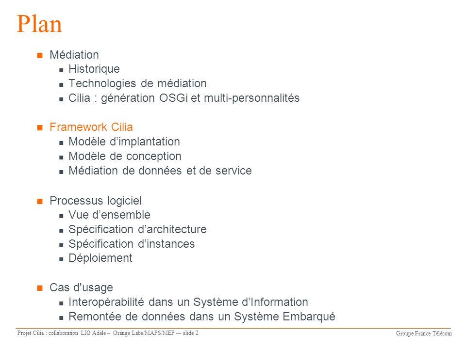 Groupe France Télécom Projet Cilia : collaboration LIG Adèle – Orange Labs/MAPS/MEP slide 13 Médiation de données La médiation de données se place entre des sources dinformation et des applications consommatrices Cilia permet deffectuer ces liaisons et de réaliser des opérations de médiation sur ces données Plate-forme d exécution