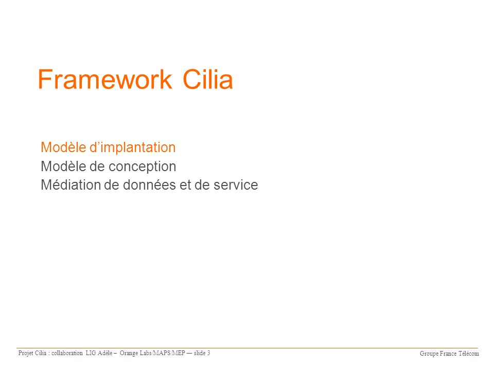 Groupe France Télécom Projet Cilia : collaboration LIG Adèle – Orange Labs/MAPS/MEP slide 14 Médiation de service Les caractéristiques de Cilia par rapport aux ESB : Permettre de mettre en place les patrons dintégration (EIP) de lentreprise – Routage, split/aggregagate, resequences, … Permettre davoir des chaînes de médiation distribuées Profiter dOSGi et diPOJO pour obtenir une solution de médiation dynamique – Possibilité de déléguer le code technique à un service externe à la chaîne.