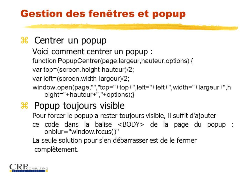 Gestion des fenêtres et popup z Centrer un popup Voici comment centrer un popup : function PopupCentrer(page,largeur,hauteur,options) { var top=(scree