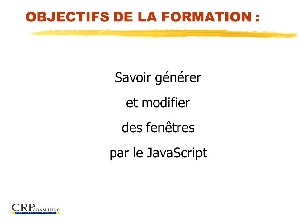 OBJECTIFS DE LA FORMATION : Savoir générer et modifier des fenêtres par le JavaScript
