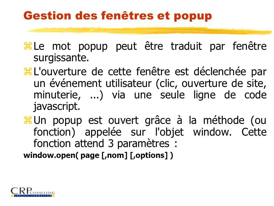 Gestion des fenêtres et popup z Le mot popup peut être traduit par fenêtre surgissante. z L'ouverture de cette fenêtre est déclenchée par un événement