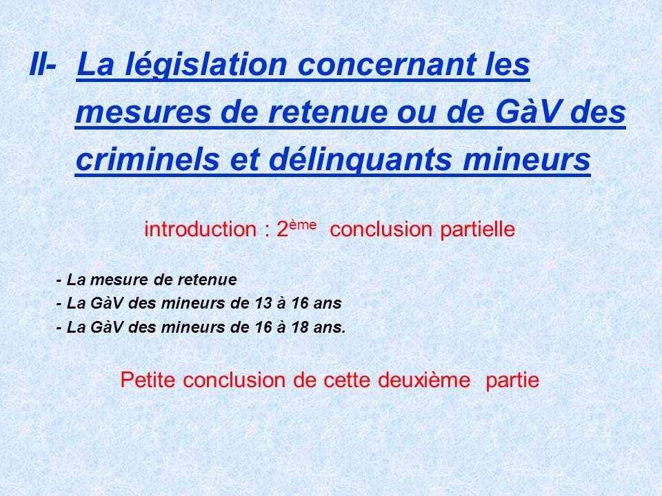 II- La législation concernant les mesures de retenue ou de GàV des criminels et délinquants mineurs introduction : 2 ème conclusion partielle - La mes