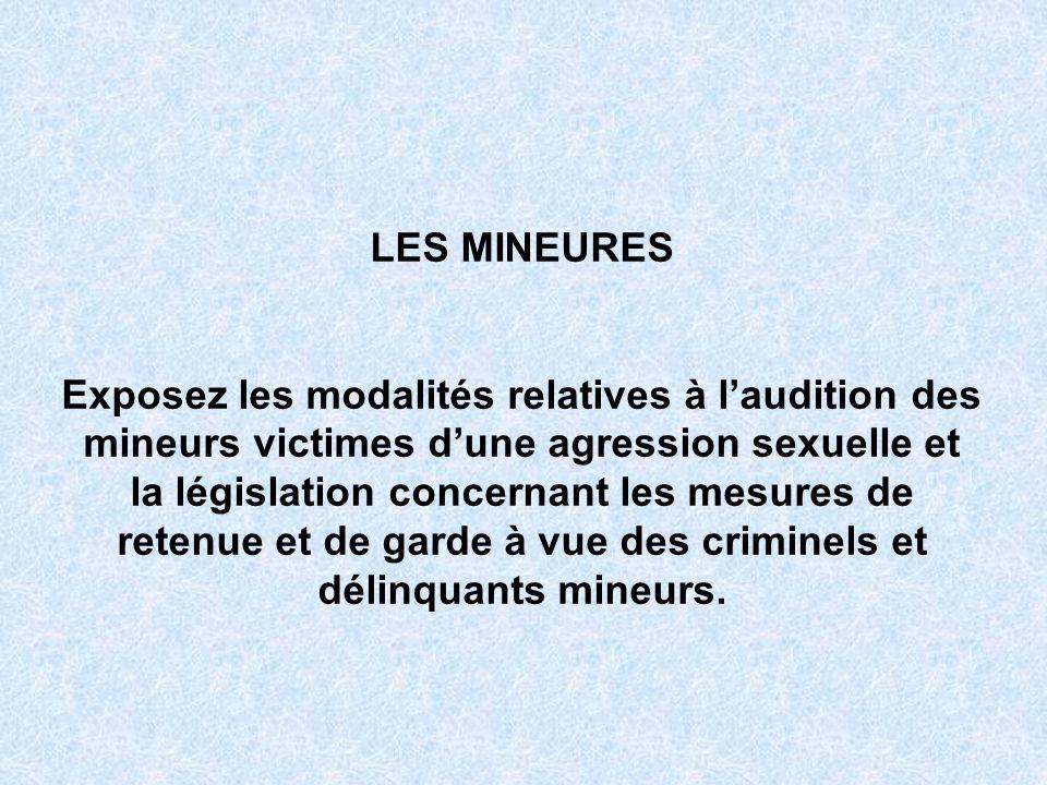 LES MINEURES Exposez les modalités relatives à laudition des mineurs victimes dune agression sexuelle et la législation concernant les mesures de rete