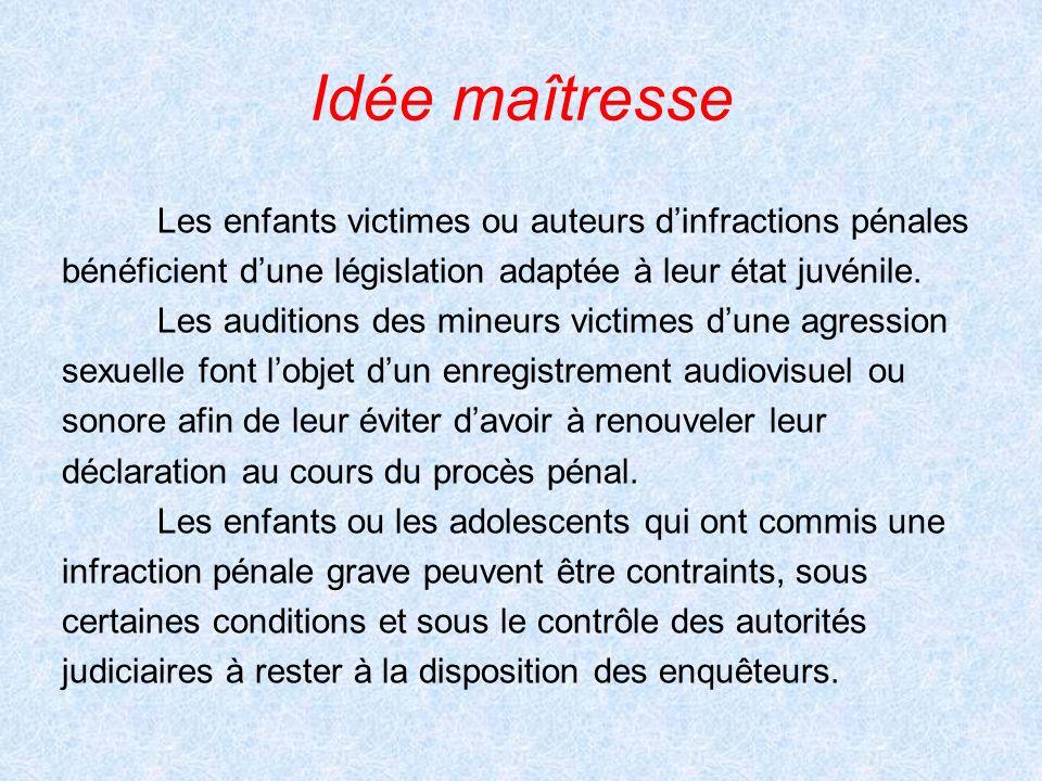 Idée maîtresse Les enfants victimes ou auteurs dinfractions pénales bénéficient dune législation adaptée à leur état juvénile. Les auditions des mineu