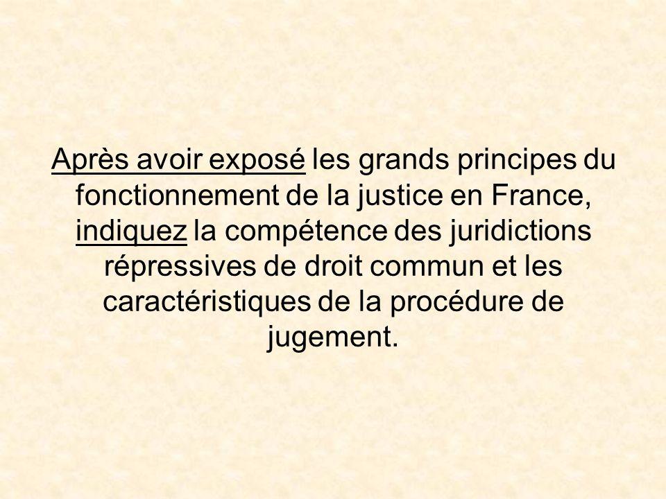 Après avoir exposé les grands principes du fonctionnement de la justice en France, indiquez la compétence des juridictions répressives de droit commun et les caractéristiques de la procédure de jugement.