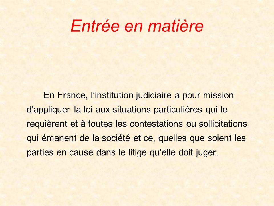 Entrée en matière En France, linstitution judiciaire a pour mission dappliquer la loi aux situations particulières qui le requièrent et à toutes les contestations ou sollicitations qui émanent de la société et ce, quelles que soient les parties en cause dans le litige quelle doit juger.