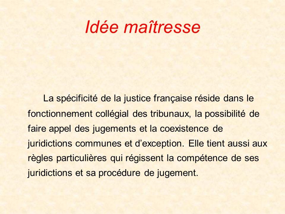Idée maîtresse La spécificité de la justice française réside dans le fonctionnement collégial des tribunaux, la possibilité de faire appel des jugements et la coexistence de juridictions communes et dexception.